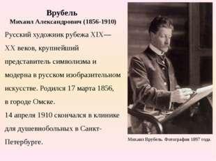 Врубель Михаил Александрович (1856-1910) Русский художник рубежа XIX—XX веков