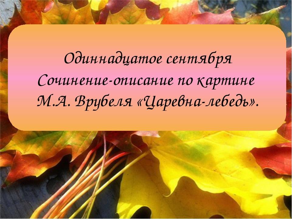 Одиннадцатое сентября Сочинение-описание по картине М.А. Врубеля «Царевна-леб...