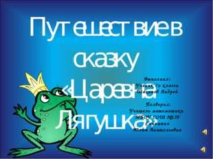 Путешествие в сказку «Царевна Лягушка» Выполнил: Ученик 7а класса Шаханов Анд