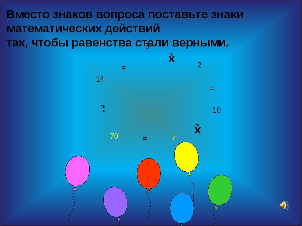 5 2 10 7 70 14 Вместо знаков вопроса поставьте знаки математических действий...