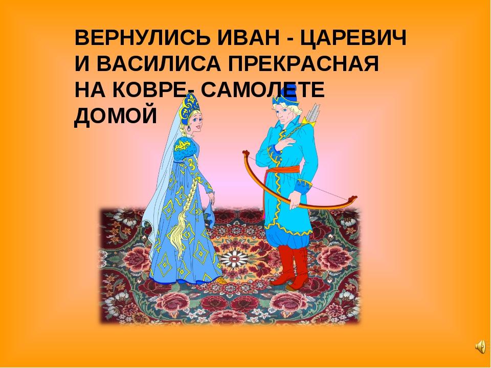 ВЕРНУЛИСЬ ИВАН - ЦАРЕВИЧ И ВАСИЛИСА ПРЕКРАСНАЯ НА КОВРЕ- САМОЛЕТЕ ДОМОЙ