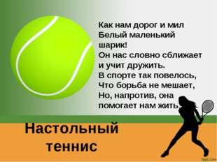 Настольный теннис Как нам дорог и мил Белый маленький шарик! Он нас словно сб