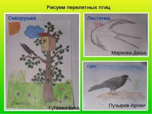 Рисуем перелетных птиц Гугаева Вика Скворушка Маркова Даша Ласточка Пузырев А