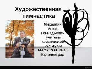 Художественная гимнастика Михайлин Антон Геннадьевич учитель физической культ