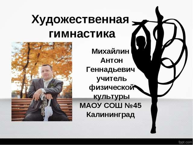 Художественная гимнастика Михайлин Антон Геннадьевич учитель физической культ...