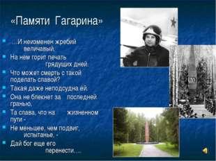 «Памяти Гагарина» …И неизменен жребий величавый, На нем горит печать гря