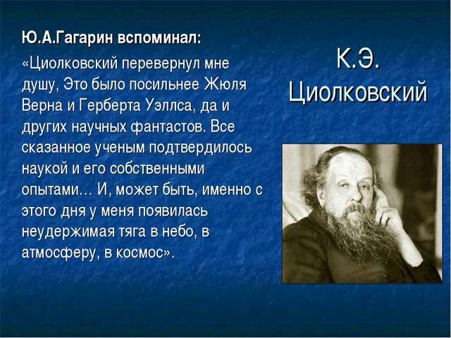 К.Э. Циолковский Ю.А.Гагарин вспоминал: «Циолковский перевернул мне душу, Э...