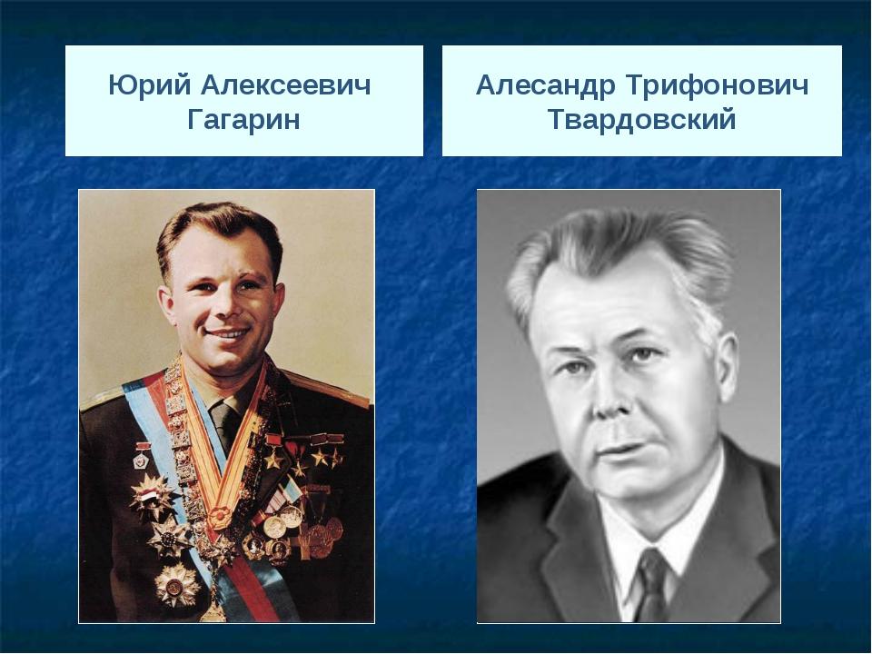 Юрий Алексеевич Гагарин Алесандр Трифонович Твардовский