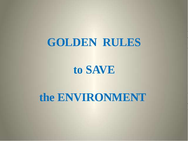 GOLDEN RULES to SAVE the ENVIRONMENT