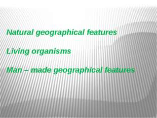 Natural geographical features Living organisms Man – made geographical featu