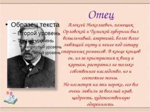 Отец Алексей Николаевич, помещик Орловской и Тульской губернии был вспыльчивы