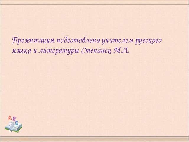 Презентация подготовлена учителем русского языка и литературы Степанец М.А.