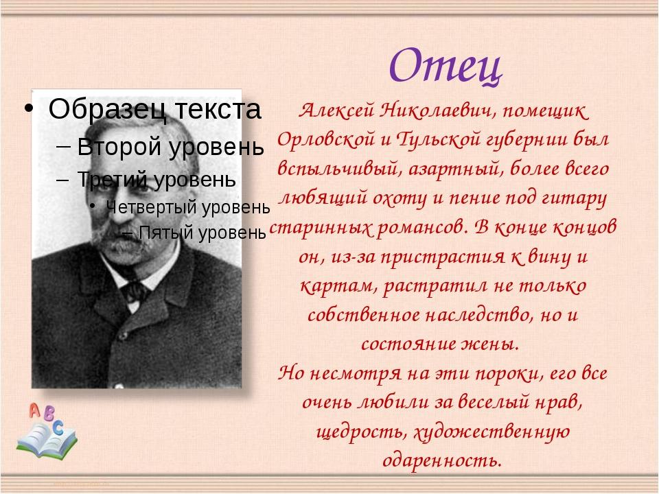 Отец Алексей Николаевич, помещик Орловской и Тульской губернии был вспыльчивы...