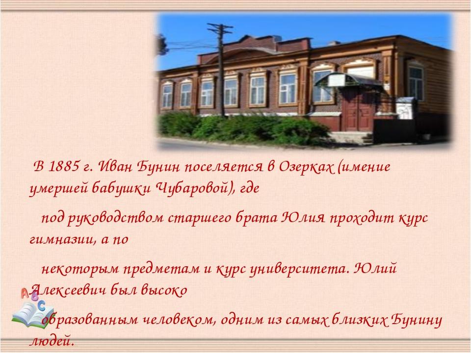 В 1885 г. Иван Бунин поселяется в Озерках (имение умершей бабушки Чубаровой)...