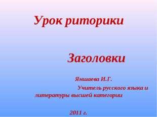 Урок риторики Заголовки Яншаева И.Г. Учитель русского языка и литературы выс