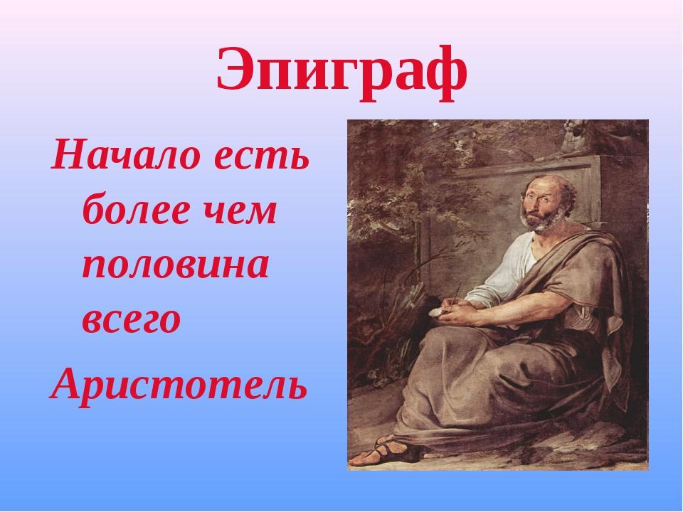 Эпиграф Начало есть более чем половина всего Аристотель