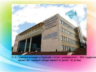 Л. Н. Гумилев атындағы Еуразия ұлттық университеті – 500 студентке арналған.