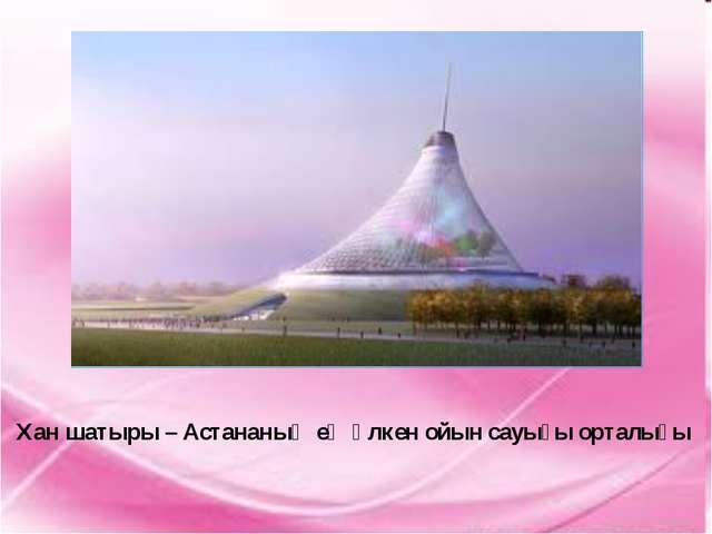 Хан шатыры – Астананың ең үлкен ойын сауығы орталығы