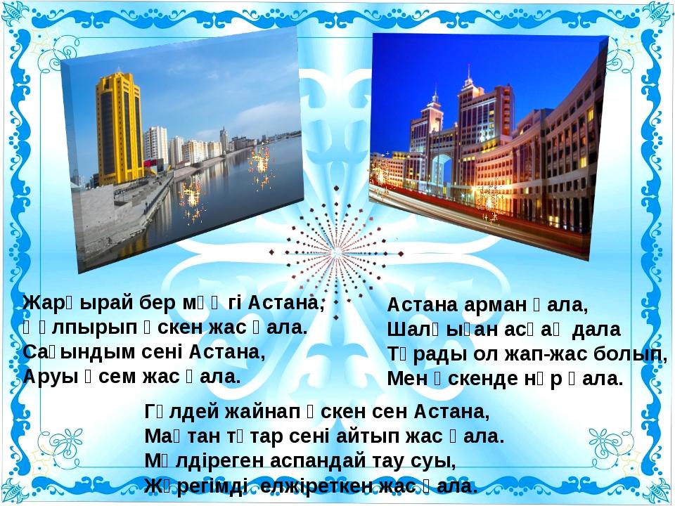 Жарқырай бер мәңгі Астана, Құлпырып өскен жас қала. Сағындым сені Астана, Ару...