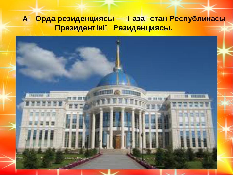 Ақ Орда резиденциясы — Қазақстан Республикасы Президентінің Резиденциясы.