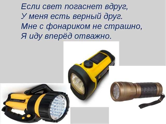 Если свет погаснет вдруг, У меня есть верный друг. Мне с фонариком не страшно...