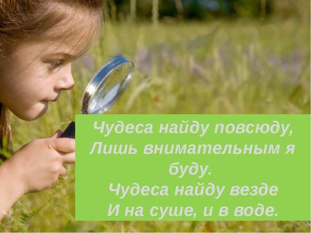 Чудеса найду повсюду, Лишь внимательным я буду. Чудеса найду везде И на суше,...