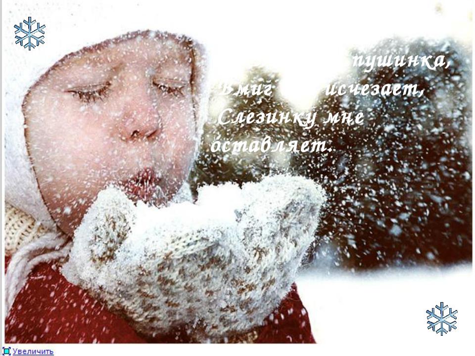 Что за чудо – снежинка? На ладошке пушинка, Вмиг она исчезает, Слезинку мне о...