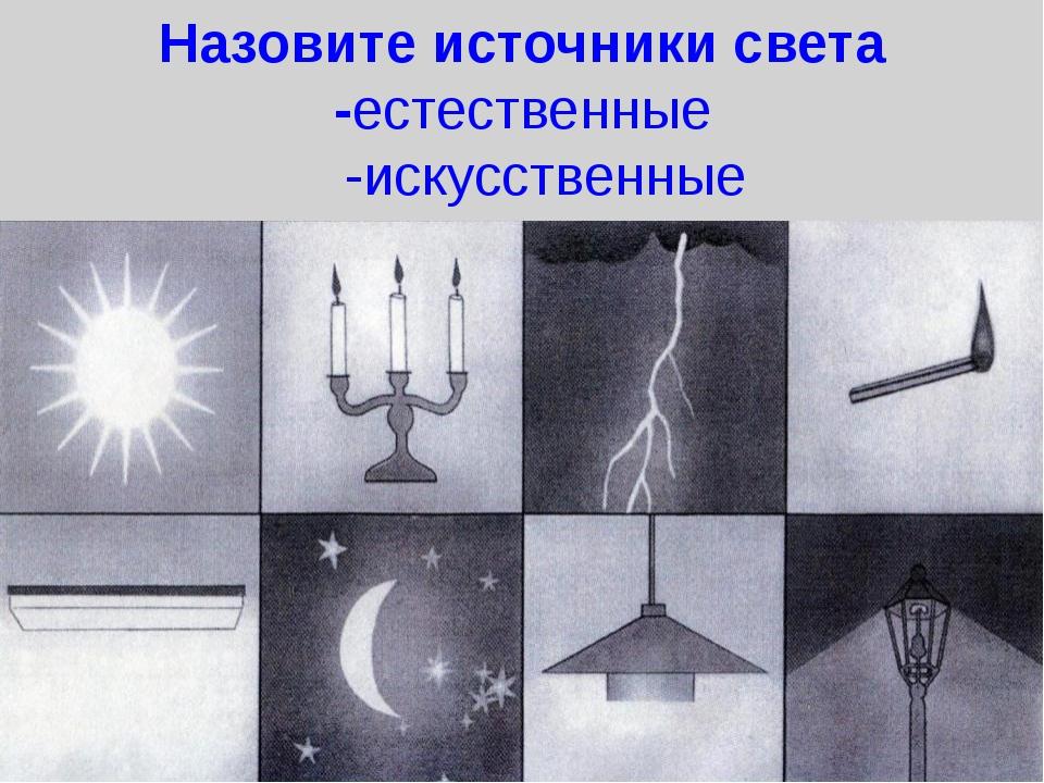 Назовите источники света -естественные -искусственные