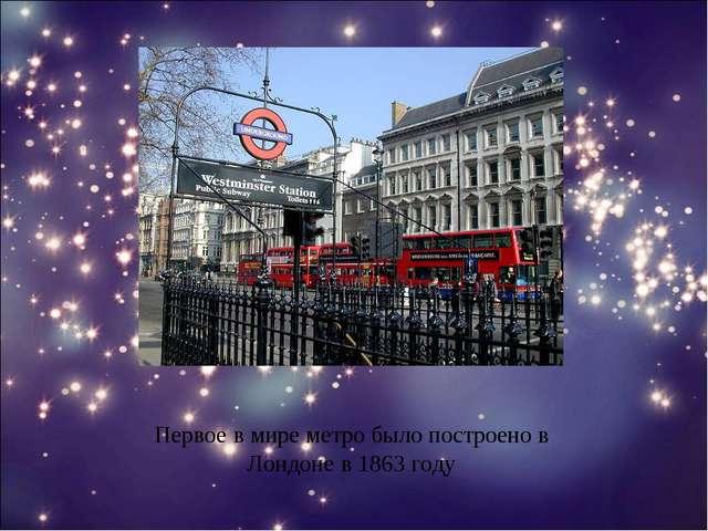 Первое в мире метро было построено в Лондоне в 1863 году