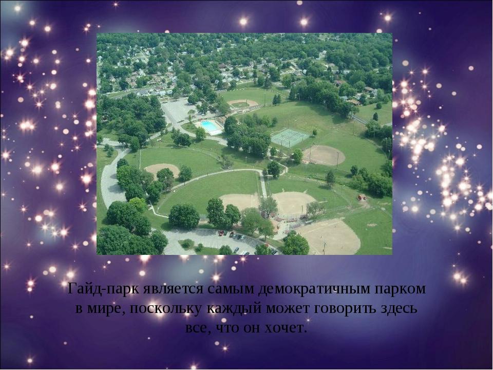 Гайд-парк является самым демократичным парком в мире, поскольку каждый может...