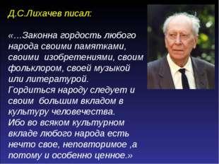 Д.С.Лихачев писал: «…Законна гордость любого народа своими памятками, своими