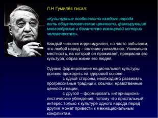 Л.Н Гумилёв писал: «Культурные особенности каждого народа есть общечеловеческ