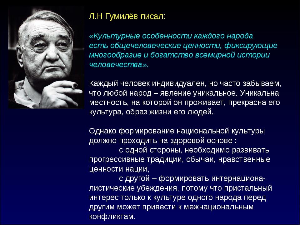 Л.Н Гумилёв писал: «Культурные особенности каждого народа есть общечеловеческ...
