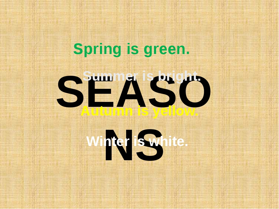 SEASONS Spring is green. Summer is bright. Autumn is yellow. Winter is white.
