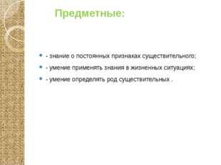 Предметные: - знание о постоянных признаках существительного; - умение приме