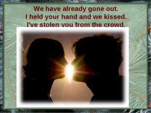 We have already gone out. I held your hand and we kissed. I've stolen you fro