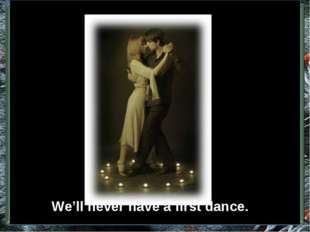 We'll never have a first dance.