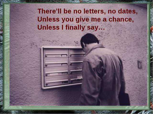 There'll be no letters, no dates, Unless you give me a chance, Unless I final...