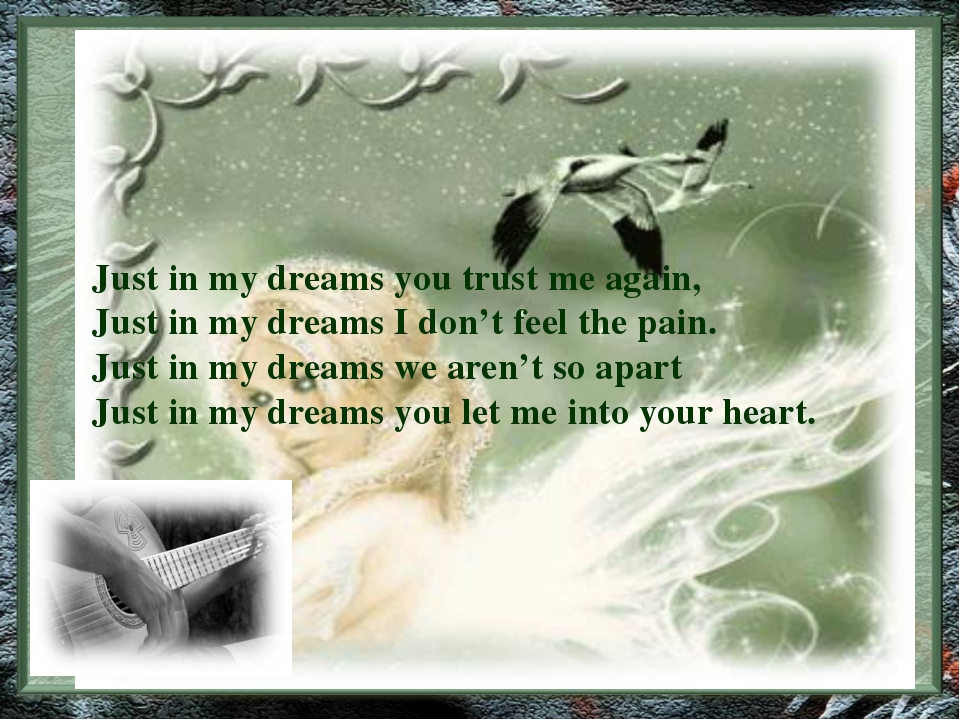 Just in my dreams you trust me again, Just in my dreams I don't feel the pain...