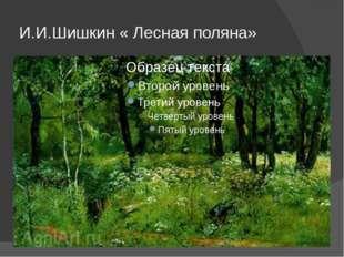 И.И.Шишкин « Лесная поляна»