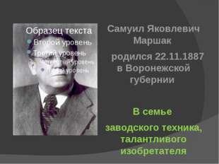 Самуил Яковлевич Маршак родился 22.11.1887 в Воронежской губернии В семье зав