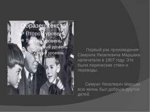Первый раз произведения Самуила Яковлевича Маршака напечатали в 1907 году. Э