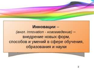 . Инновации – (англ. Innovation - нововведение) – внедрение новых форм, спосо