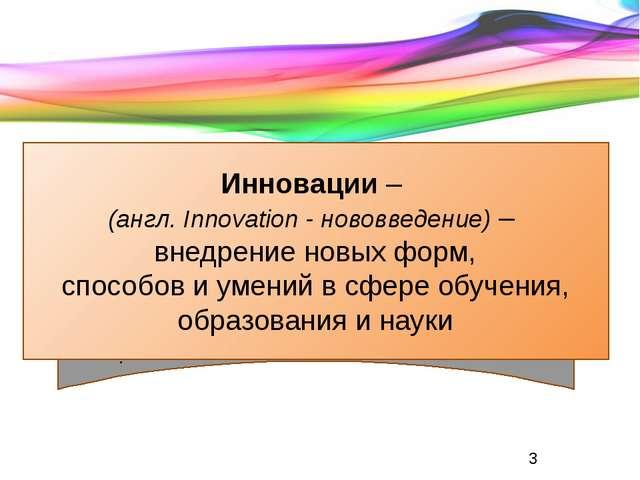 . Инновации – (англ. Innovation - нововведение) – внедрение новых форм, спосо...
