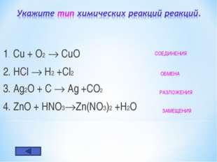 1. Cu + O2  CuO 2. HCl  H2 +Cl2 3. Ag2O + C  Ag +CO2 4. ZnO + HNO3Zn(NO3)