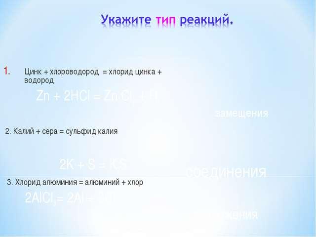 Цинк + хлороводород = хлорид цинка + водород Zn + 2HCl = Zn Cl 2 + H2 2. Кали...