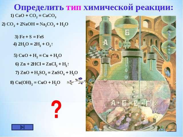 1) CaO + CO2 = CaCO3 8) Cu(OH)2 = CuO + H2O Определить тип химической реакции...