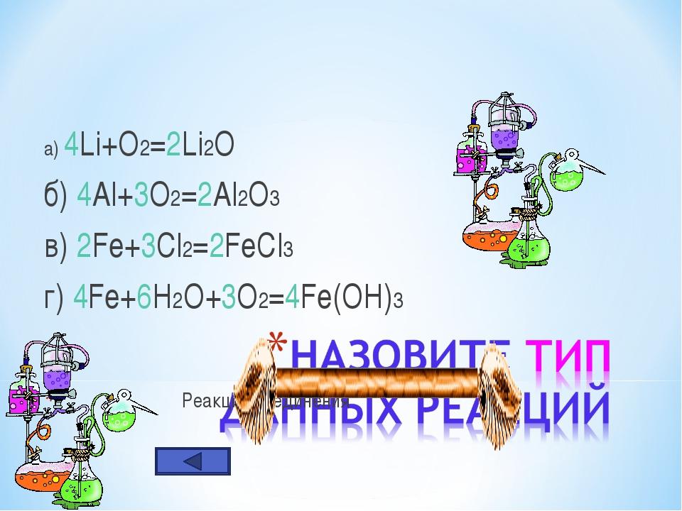 а) 4Li+O2=2Li2O б) 4Al+3O2=2Al2O3 в) 2Fe+3Cl2=2FeCl3 г) 4Fe+6H2O+3O2=4Fe(OH)3...