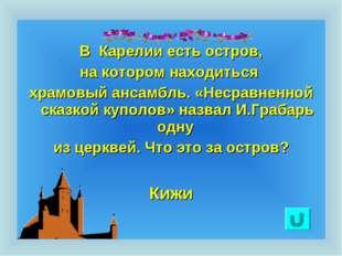 В Карелии есть остров, на котором находиться храмовый ансамбль. «Несравненно