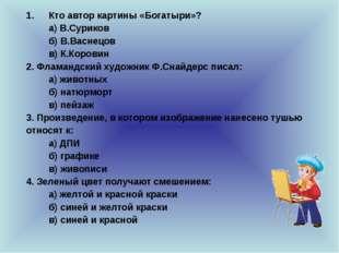Кто автор картины «Богатыри»? а) В.Суриков б) В.Васнецов в) К.Коровин 2. Ф